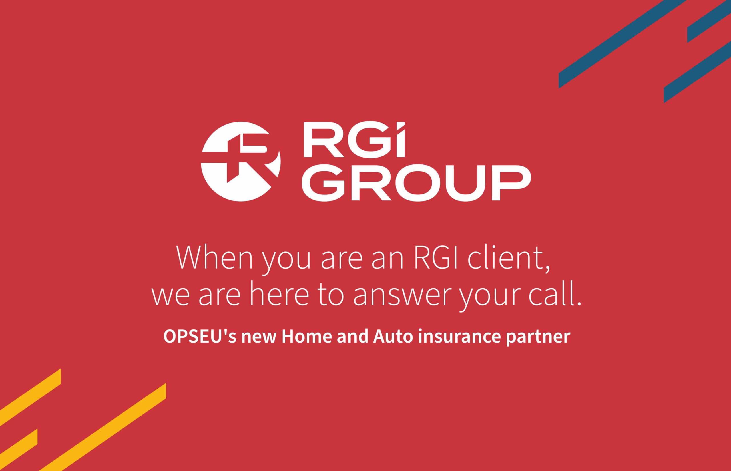 RGI Group. When you are an RGI client, we are here to answer your call. OPSEU's new Home and Auto insurance partner.