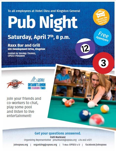 To all employees at Hotel Dieu and Kingston General - Pub Night. Saturday April 7th, 8pm. Raxx Bar and Grill. 655 Development Drive, Kingston. Hosted by Smokey Thomas, OPSEU President. Join your friends and co-workers to chat, play some pool and listen to live entertainment! Get your questions answered. Patti Markland, Organizing Representative. pmarkland@opseu.org