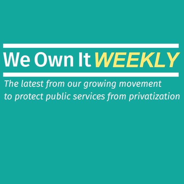 We Own It Weekly. The latest from our growing movement to protect public services from privatization.