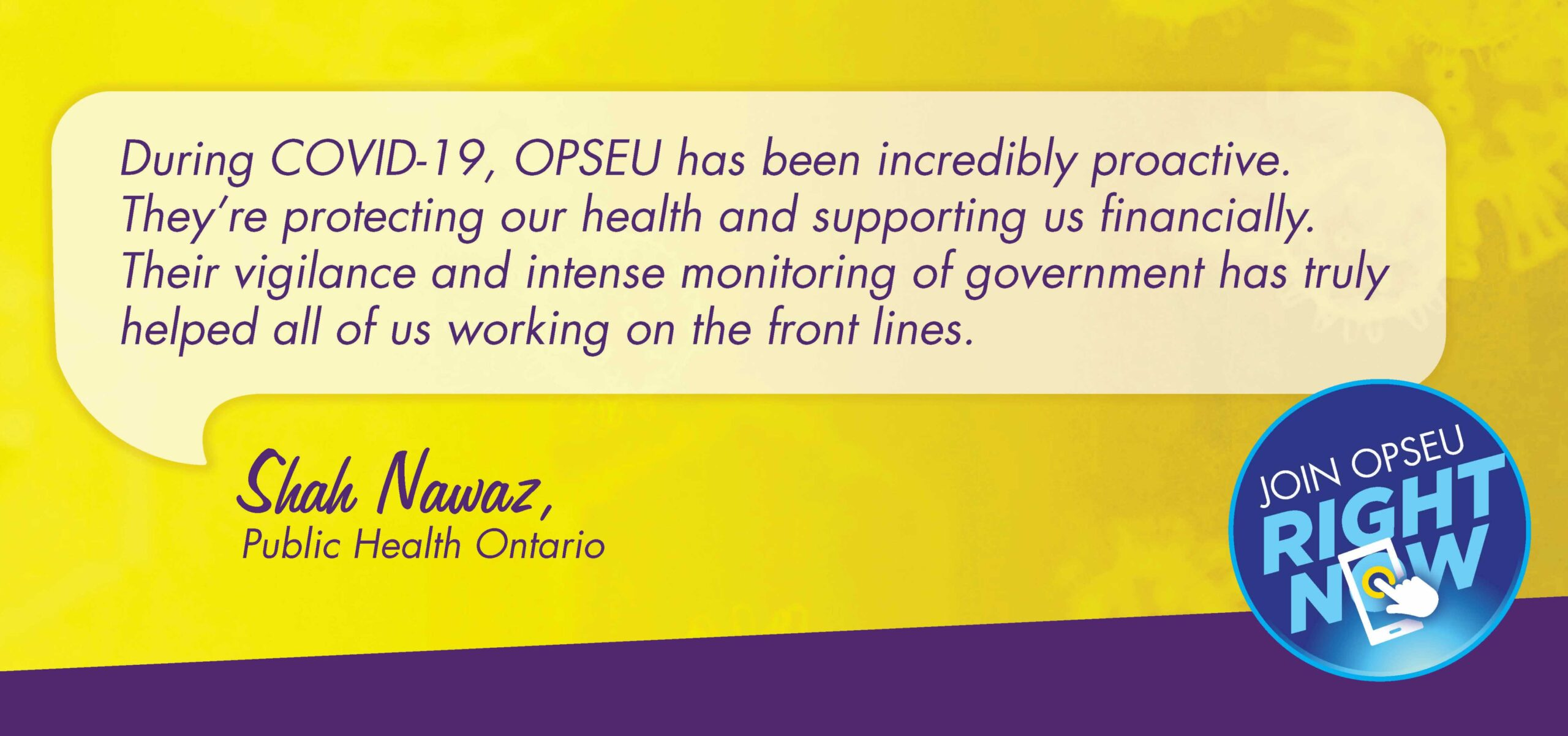 Duing COVID-19 OPSEU has been incredibly proactive. They're protecting ourhealth and supporitng us financially. Their vigilance and intense morintoring of goveremnet has truly helped all of us workingon the front lines Shah Nawaz, PHO.