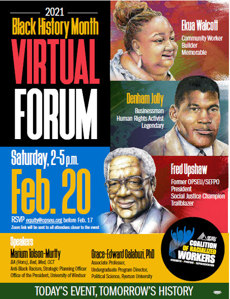 Poster for Black History Month Virtual Forum on Saturday, February 20, 2021 from 2PM-5PM featuring drawings of Ekua Walcott, a community worker, builder and memorable. Denham Jolly, a businessman, human rights activist and legendary and Fred Upshaw, a former OPSEU/SEFPO president, social justice champion and trailblazer. RSVP at equity@opseu.org before February 17. Zoom link will be sent to all attendees closer to the event. Speakers, Marium Tolson-Murtty and Grace-Edward Galabuzi, Ph.D.